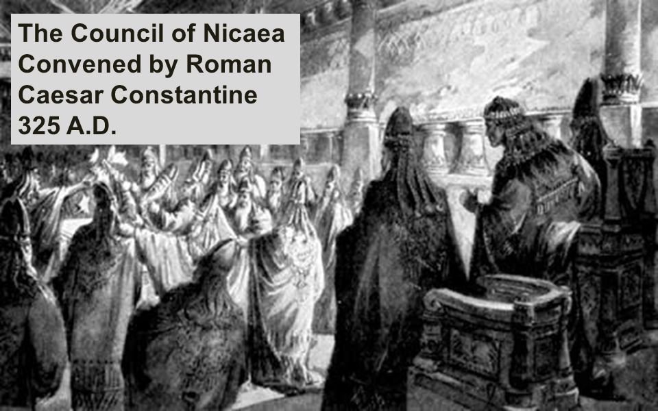 The Council of Nicaea Convened by Roman Caesar Constantine 325 A.D.