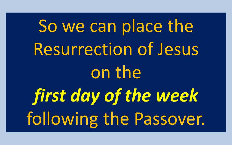 So we can place the Resurrection of Jesus on the first day of the week following the Passover.