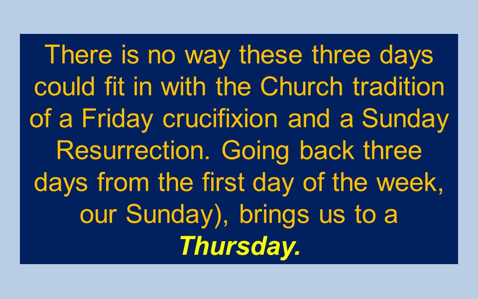 There is no way these three days could fit in with the Church tradition of a Friday crucifixion and a Sunday Resurrection. Going back three days from