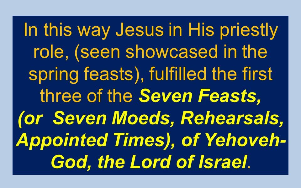 In this way Jesus in His priestly role, (seen showcased in the spring feasts), fulfilled the first three of the Seven Feasts, (or Seven Moeds, Rehears