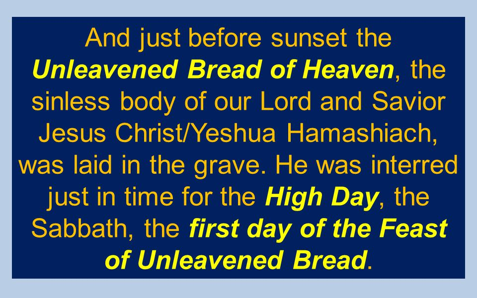 And just before sunset the Unleavened Bread of Heaven, the sinless body of our Lord and Savior Jesus Christ/Yeshua Hamashiach, was laid in the grave.