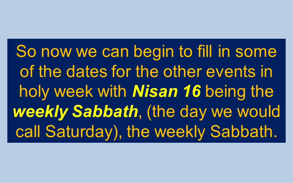 So now we can begin to fill in some of the dates for the other events in holy week with Nisan 16 being the weekly Sabbath, (the day we would call Satu