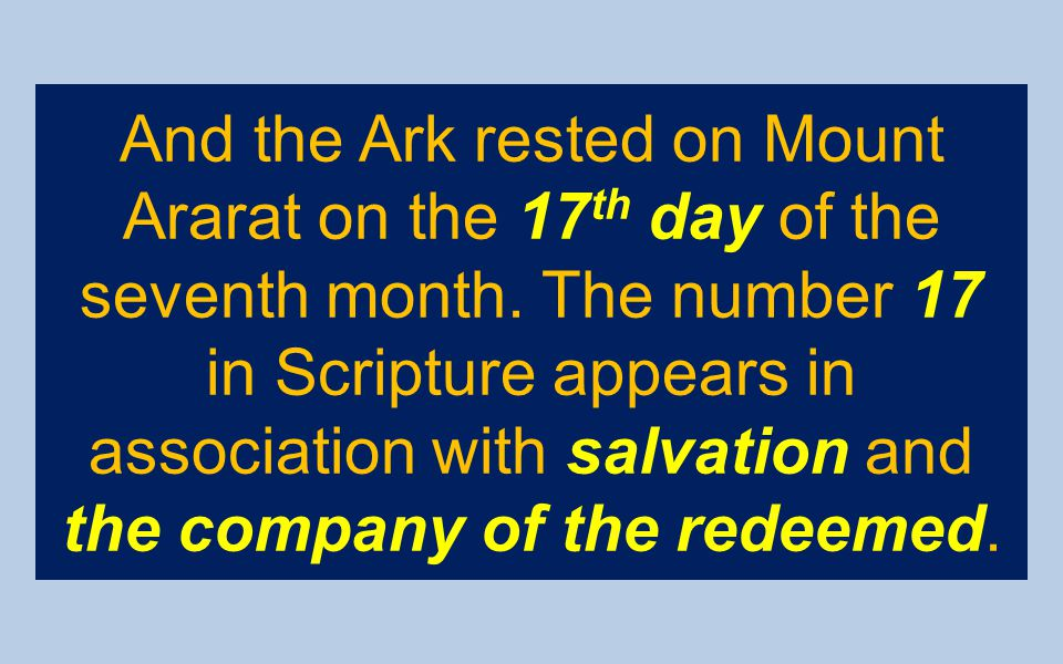 And the Ark rested on Mount Ararat on the 17 th day of the seventh month. The number 17 in Scripture appears in association with salvation and the com