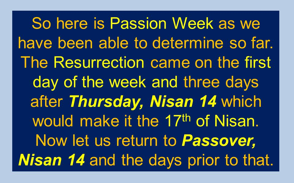 So here is Passion Week as we have been able to determine so far. The Resurrection came on the first day of the week and three days after Thursday, Ni