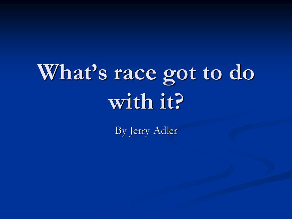 What's race got to do with it By Jerry Adler