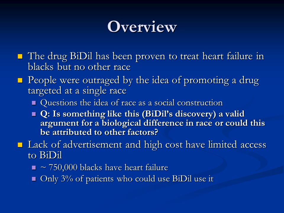 Overview The drug BiDil has been proven to treat heart failure in blacks but no other race The drug BiDil has been proven to treat heart failure in blacks but no other race People were outraged by the idea of promoting a drug targeted at a single race People were outraged by the idea of promoting a drug targeted at a single race Questions the idea of race as a social construction Questions the idea of race as a social construction Q: Is something like this (BiDil's discovery) a valid argument for a biological difference in race or could this be attributed to other factors.