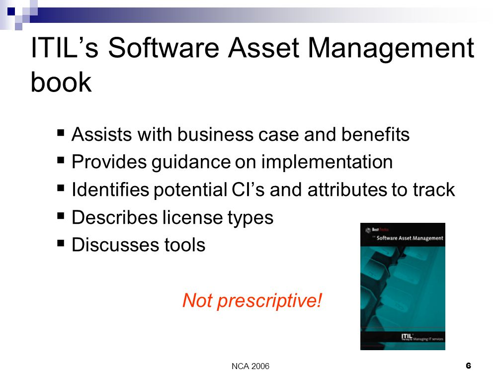NCA 20066 ITIL's Software Asset Management book  Assists with business case and benefits  Provides guidance on implementation  Identifies potential CI's and attributes to track  Describes license types  Discusses tools Not prescriptive!
