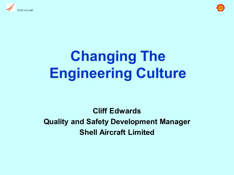 Shell Aircraft Changing The Engineering Culture Cliff Edwards Quality and Safety Development Manager Shell Aircraft Limited