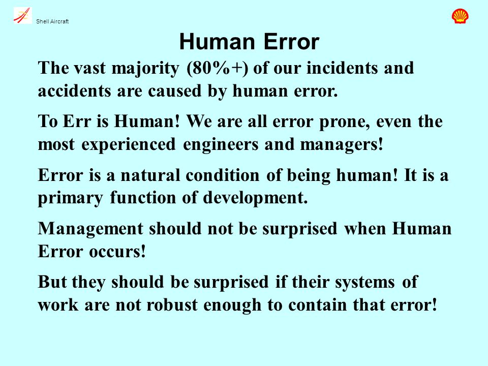 Shell Aircraft Human Error The vast majority (80%+) of our incidents and accidents are caused by human error.