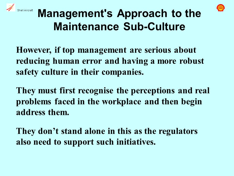 Shell Aircraft Management s Approach to the Maintenance Sub-Culture However, if top management are serious about reducing human error and having a more robust safety culture in their companies.