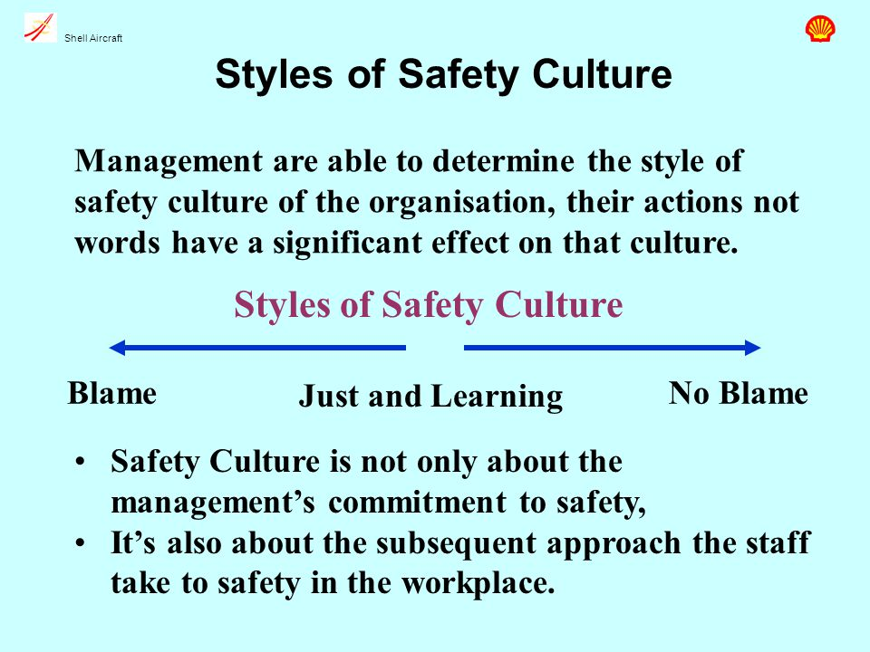 Shell Aircraft Styles of Safety Culture Management are able to determine the style of safety culture of the organisation, their actions not words have a significant effect on that culture.