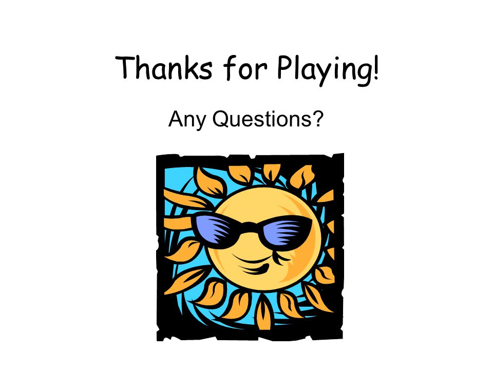 Thanks for Playing! Any Questions