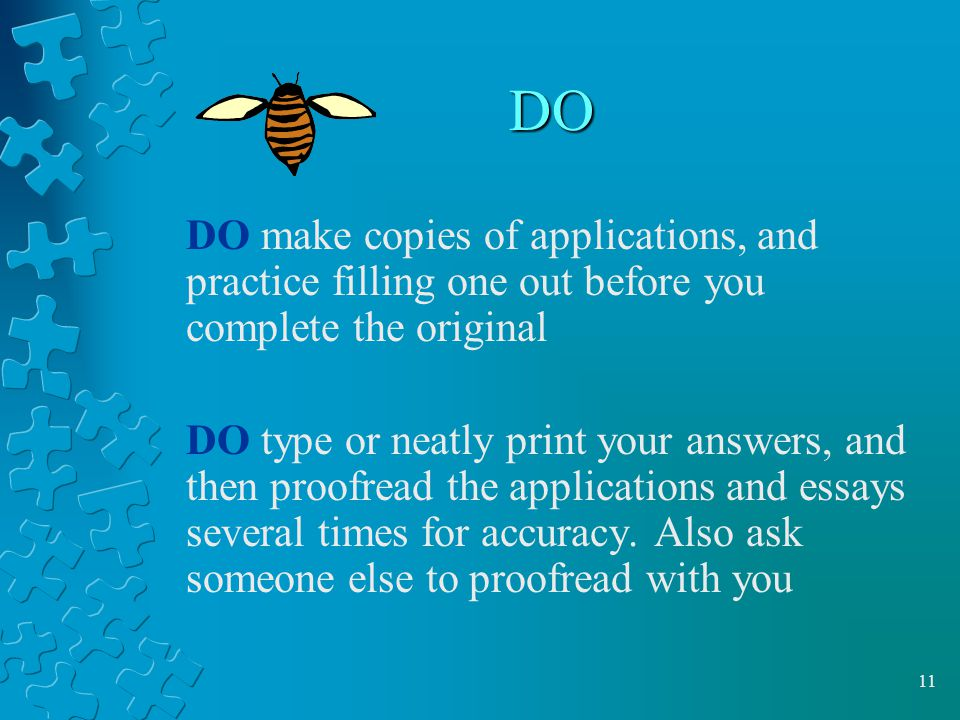 11 DO DO make copies of applications, and practice filling one out before you complete the original DO type or neatly print your answers, and then proofread the applications and essays several times for accuracy.