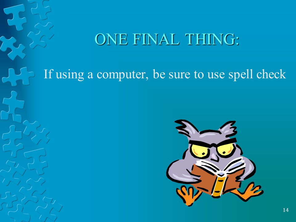 14 ONE FINAL THING: If using a computer, be sure to use spell check