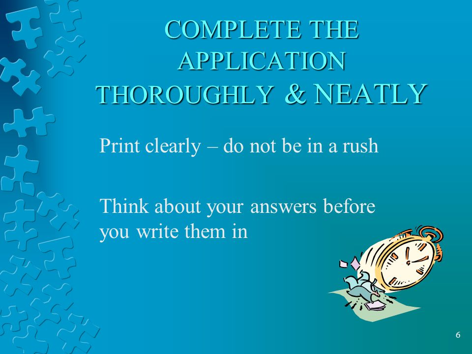 6 COMPLETE THE APPLICATION THOROUGHLY & NEATLY Print clearly – do not be in a rush Think about your answers before you write them in
