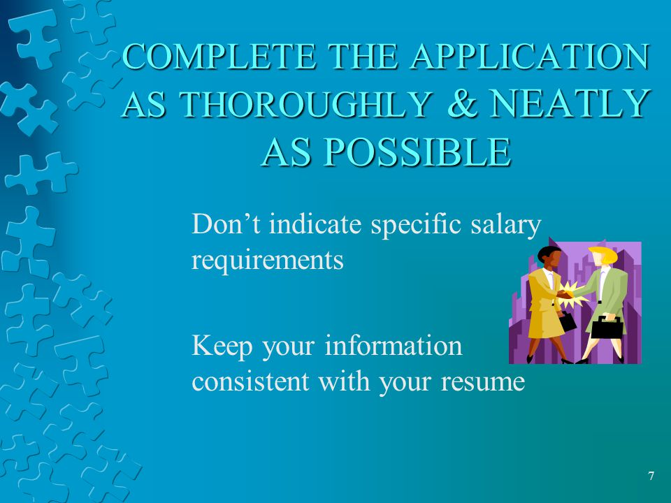 7 COMPLETE THE APPLICATION AS THOROUGHLY & NEATLY AS POSSIBLE Don't indicate specific salary requirements Keep your information consistent with your resume
