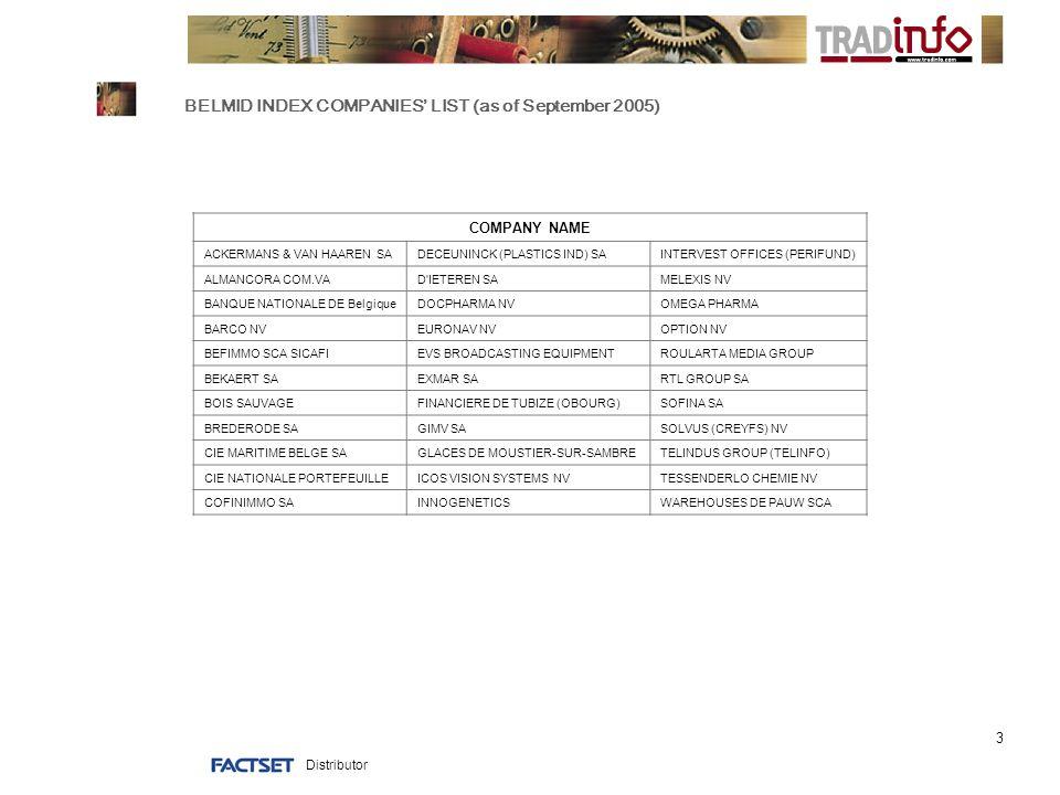 Distributor 3 BELMID INDEX COMPANIES' LIST (as of September 2005) COMPANY NAME ACKERMANS & VAN HAAREN SADECEUNINCK (PLASTICS IND) SAINTERVEST OFFICES (PERIFUND) ALMANCORA COM.VAD IETEREN SAMELEXIS NV BANQUE NATIONALE DE BelgiqueDOCPHARMA NVOMEGA PHARMA BARCO NVEURONAV NVOPTION NV BEFIMMO SCA SICAFIEVS BROADCASTING EQUIPMENTROULARTA MEDIA GROUP BEKAERT SAEXMAR SARTL GROUP SA BOIS SAUVAGEFINANCIERE DE TUBIZE (OBOURG)SOFINA SA BREDERODE SAGIMV SASOLVUS (CREYFS) NV CIE MARITIME BELGE SAGLACES DE MOUSTIER-SUR-SAMBRETELINDUS GROUP (TELINFO) CIE NATIONALE PORTEFEUILLEICOS VISION SYSTEMS NVTESSENDERLO CHEMIE NV COFINIMMO SAINNOGENETICSWAREHOUSES DE PAUW SCA