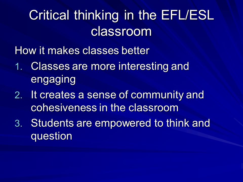 Critical thinking in the EFL/ESL classroom How it makes classes better 1.