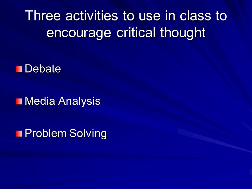 Three activities to use in class to encourage critical thought Debate Media Analysis Problem Solving