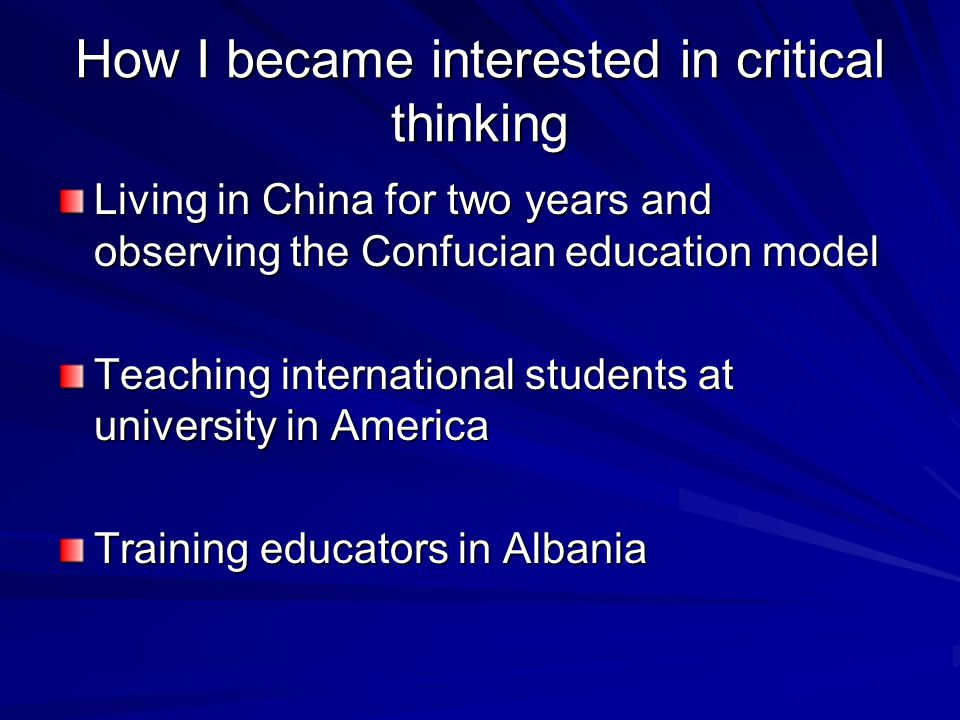 How I became interested in critical thinking Living in China for two years and observing the Confucian education model Teaching international students at university in America Training educators in Albania