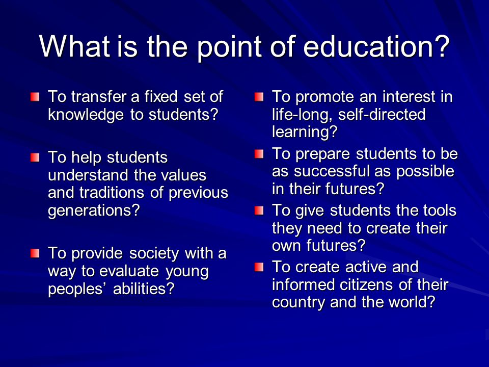 What is the point of education. To transfer a fixed set of knowledge to students.
