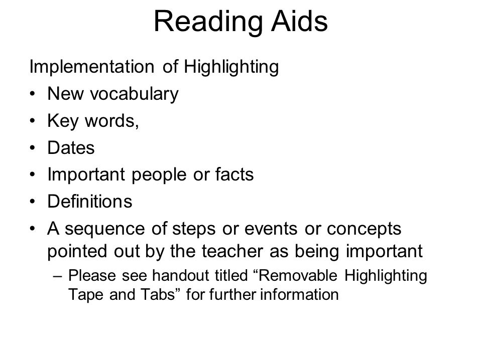Reading Aids Implementation of Highlighting New vocabulary Key words, Dates Important people or facts Definitions A sequence of steps or events or con