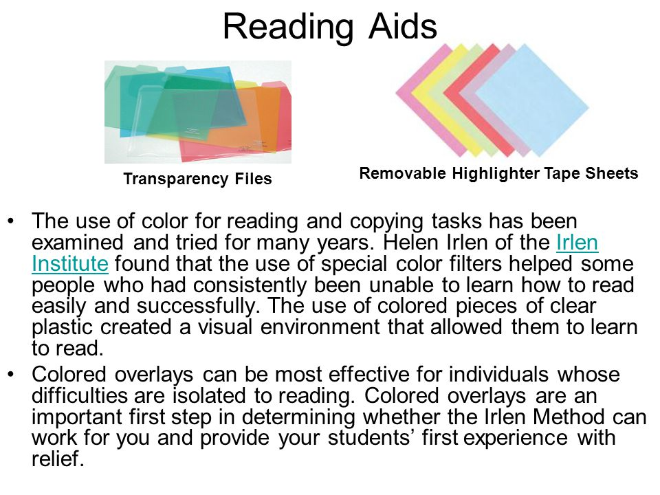 Reading Aids The use of color for reading and copying tasks has been examined and tried for many years. Helen Irlen of the Irlen Institute found that
