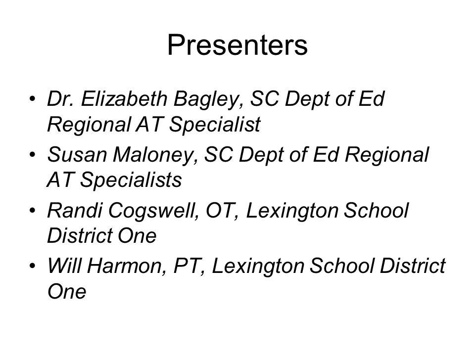 Presenters Dr. Elizabeth Bagley, SC Dept of Ed Regional AT Specialist Susan Maloney, SC Dept of Ed Regional AT Specialists Randi Cogswell, OT, Lexingt