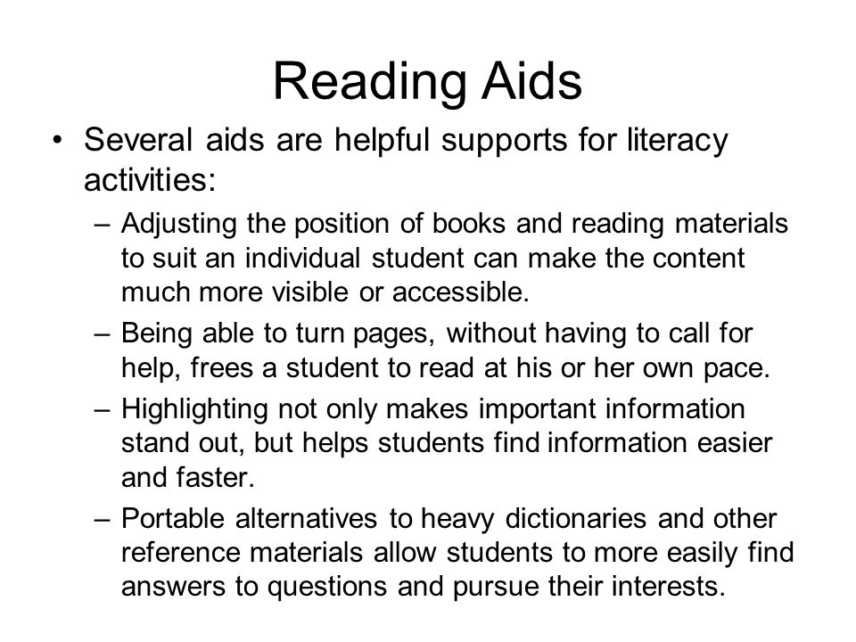 Reading Aids Several aids are helpful supports for literacy activities: –Adjusting the position of books and reading materials to suit an individual s