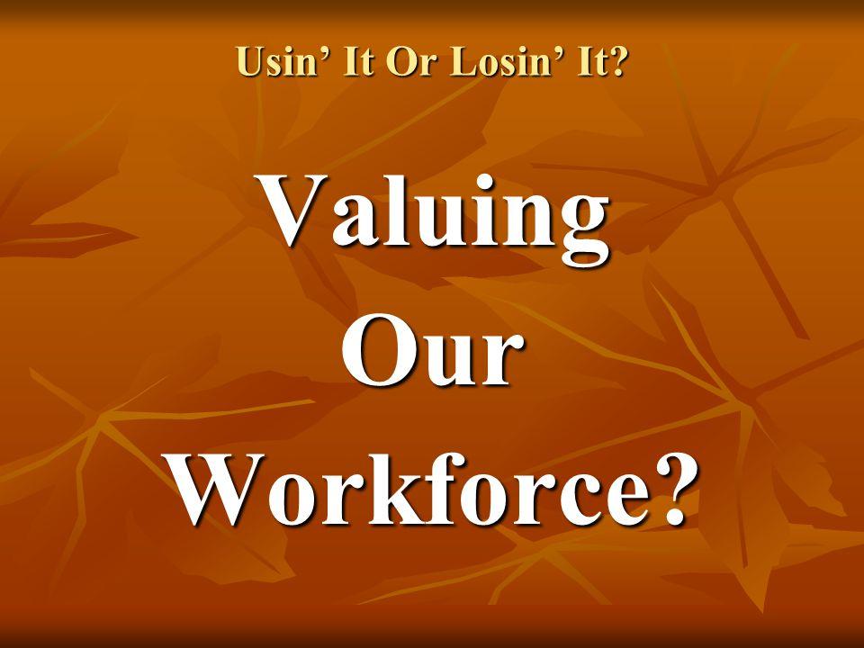 Usin' It Or Losin' It ValuingOurWorkforce