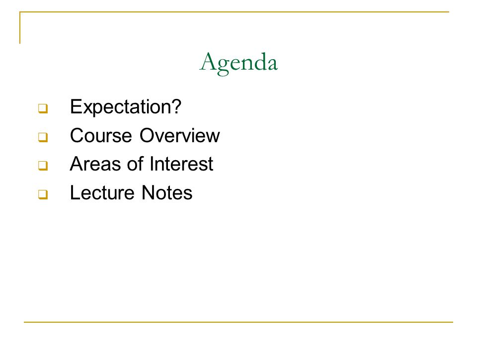 Agenda  Expectation  Course Overview  Areas of Interest  Lecture Notes
