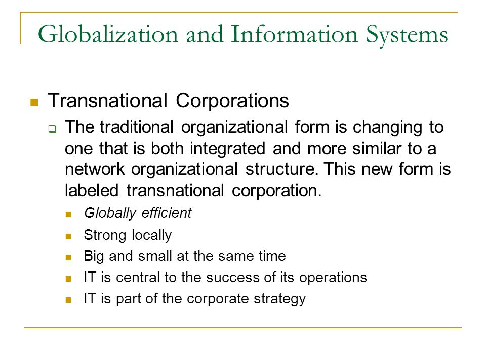 Globalization and Information Systems Transnational Corporations  The traditional organizational form is changing to one that is both integrated and more similar to a network organizational structure.