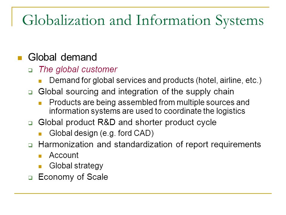 Globalization and Information Systems Global demand  The global customer Demand for global services and products (hotel, airline, etc.)  Global sourcing and integration of the supply chain Products are being assembled from multiple sources and information systems are used to coordinate the logistics  Global product R&D and shorter product cycle Global design (e.g.