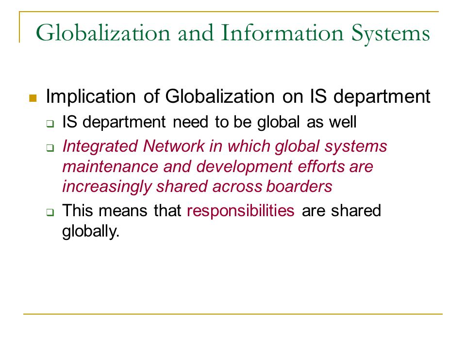 Globalization and Information Systems Implication of Globalization on IS department  IS department need to be global as well  Integrated Network in which global systems maintenance and development efforts are increasingly shared across boarders  This means that responsibilities are shared globally.