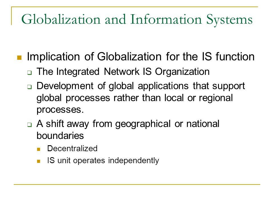 Globalization and Information Systems Implication of Globalization for the IS function  The Integrated Network IS Organization  Development of global applications that support global processes rather than local or regional processes.