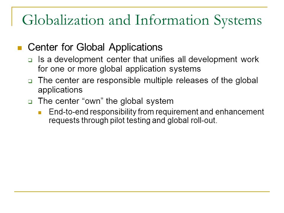 Globalization and Information Systems Center for Global Applications  Is a development center that unifies all development work for one or more global application systems  The center are responsible multiple releases of the global applications  The center own the global system End-to-end responsibility from requirement and enhancement requests through pilot testing and global roll-out.