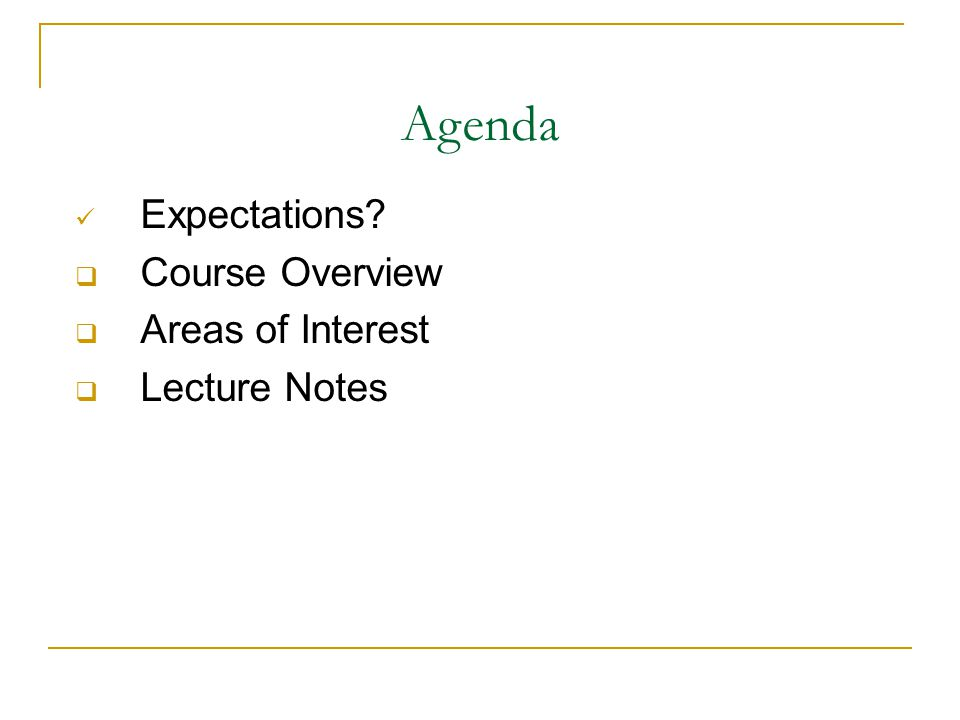 Agenda Expectations  Course Overview  Areas of Interest  Lecture Notes