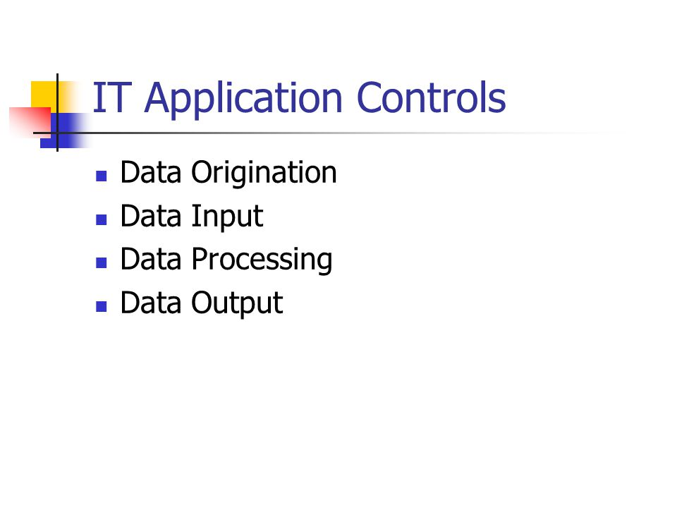 IT Application Controls Data Origination Data Input Data Processing Data Output