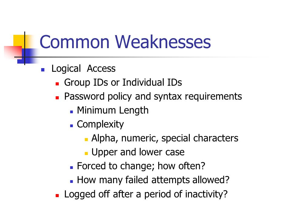 Common Weaknesses Logical Access Group IDs or Individual IDs Password policy and syntax requirements Minimum Length Complexity Alpha, numeric, special characters Upper and lower case Forced to change; how often.