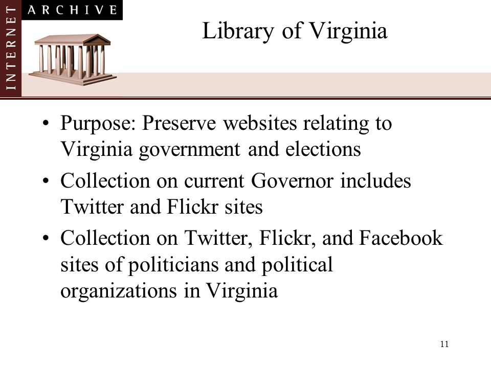 11 Library of Virginia Purpose: Preserve websites relating to Virginia government and elections Collection on current Governor includes Twitter and Flickr sites Collection on Twitter, Flickr, and Facebook sites of politicians and political organizations in Virginia