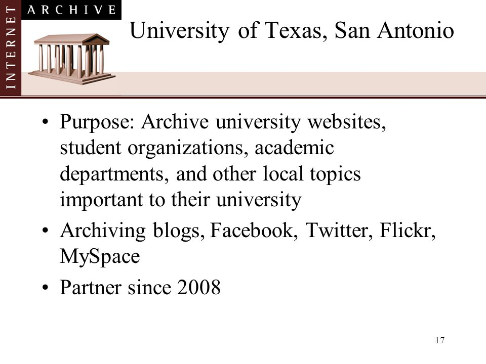 17 University of Texas, San Antonio Purpose: Archive university websites, student organizations, academic departments, and other local topics important to their university Archiving blogs, Facebook, Twitter, Flickr, MySpace Partner since 2008