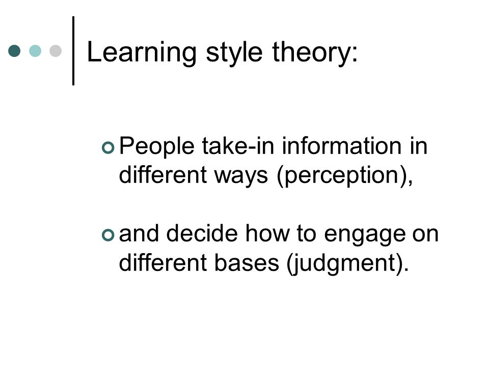 Learning style theory: People take-in information in different ways (perception), and decide how to engage on different bases (judgment).