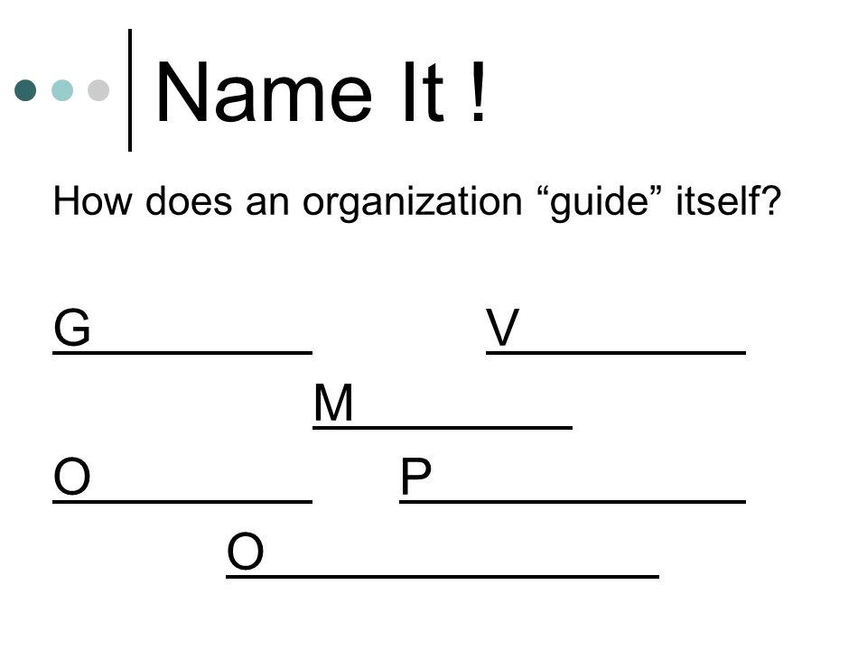 Name It ! How does an organization guide itself? GV M OP O