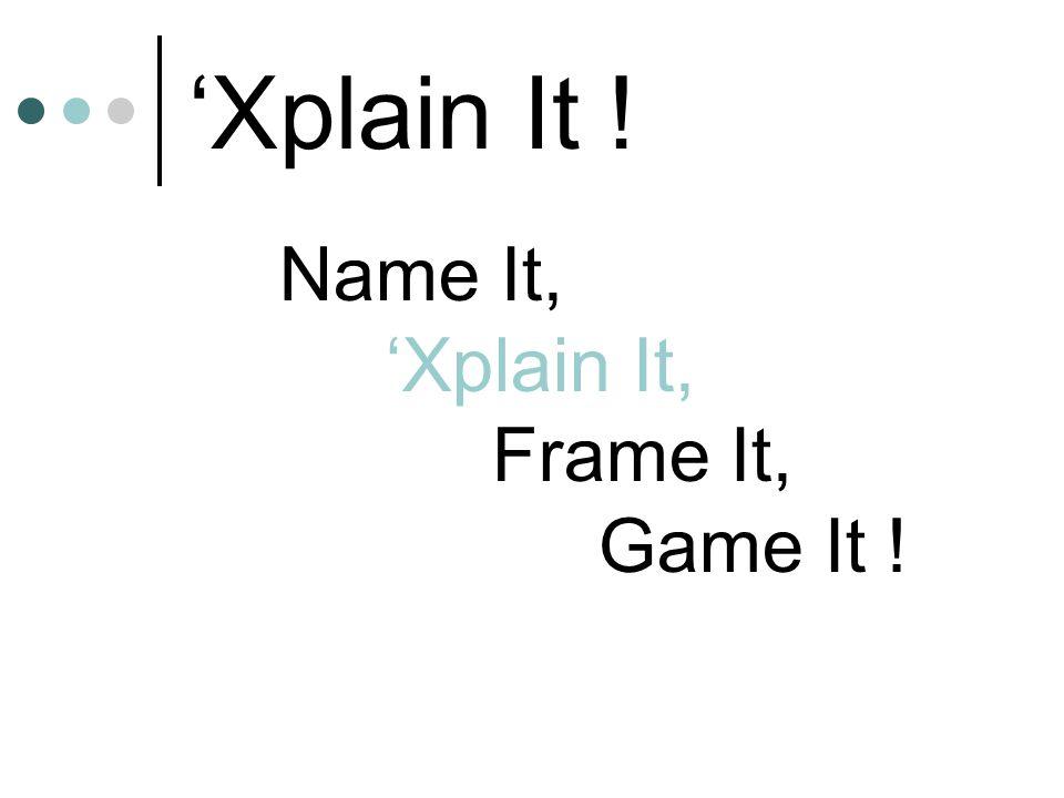 'Xplain It ! Name It, 'Xplain It, Frame It, Game It !