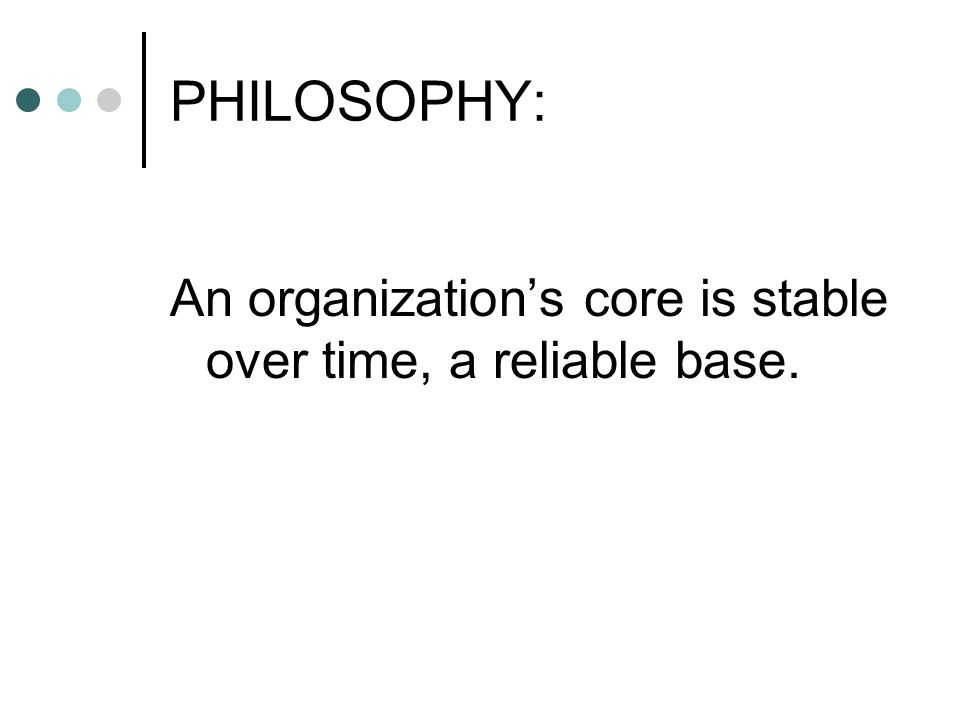 PHILOSOPHY: An organization's core is stable over time, a reliable base.
