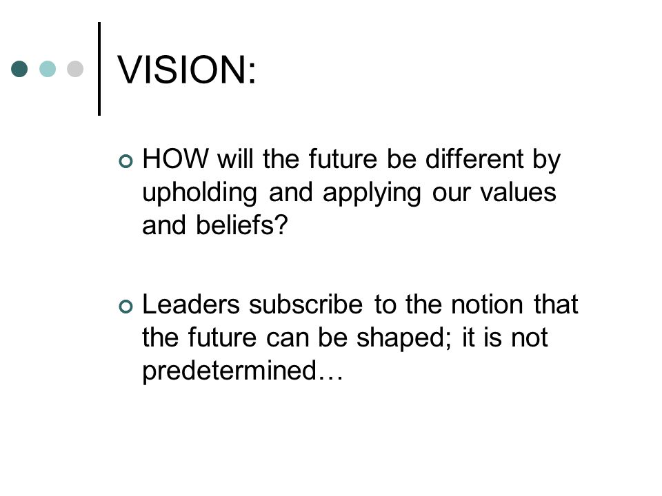 VISION: HOW will the future be different by upholding and applying our values and beliefs? Leaders subscribe to the notion that the future can be shap