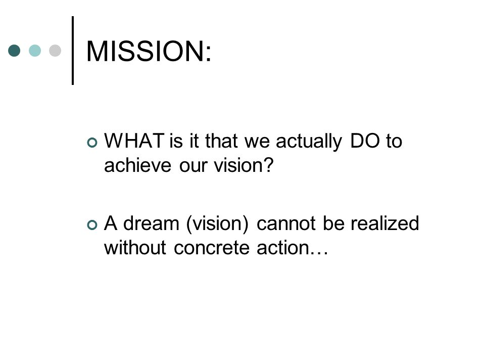 MISSION: WHAT is it that we actually DO to achieve our vision? A dream (vision) cannot be realized without concrete action…