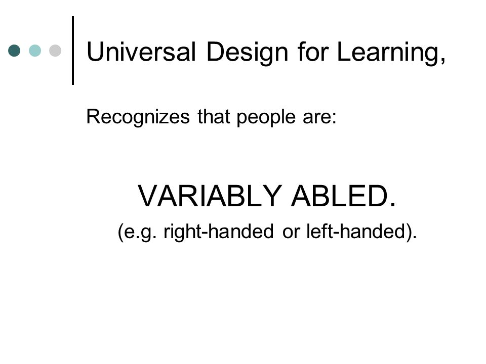 Universal Design for Learning, Recognizes that people are: VARIABLY ABLED. (e.g. right-handed or left-handed).