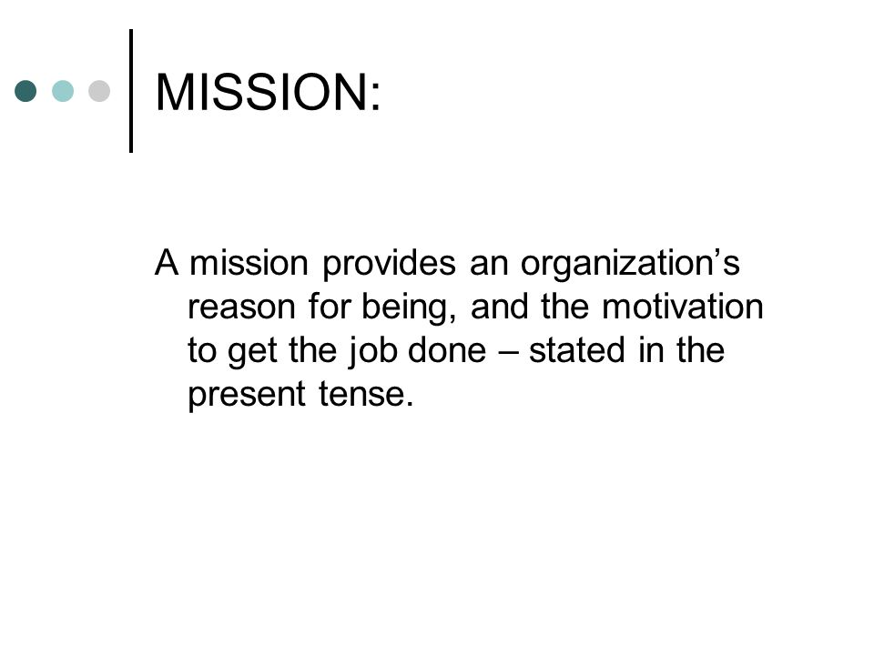 MISSION: A mission provides an organization's reason for being, and the motivation to get the job done – stated in the present tense.