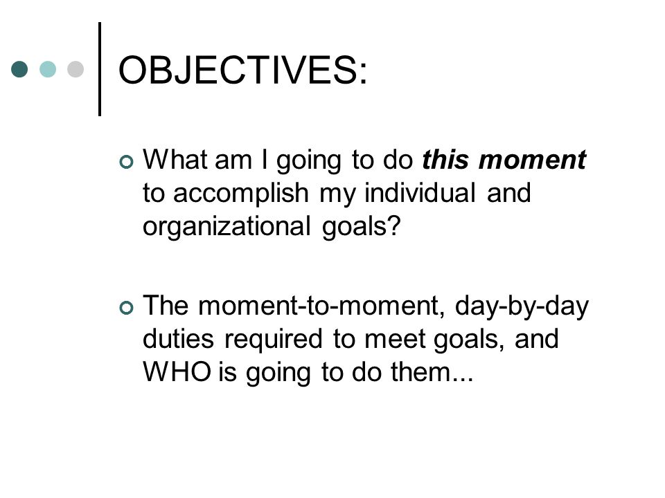 OBJECTIVES: What am I going to do this moment to accomplish my individual and organizational goals? The moment-to-moment, day-by-day duties required t